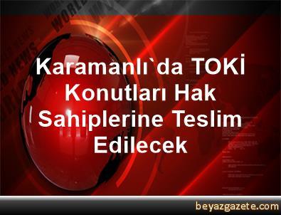 Karamanlı'da TOKİ Konutları Hak Sahiplerine Teslim Edilecek