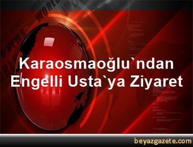 Karaosmaoğlu'ndan Engelli Usta'ya Ziyaret