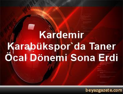 Kardemir Karabükspor'da Taner Öcal Dönemi Sona Erdi