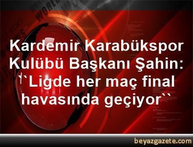 Kardemir Karabükspor Kulübü Başkanı Şahin: ''Ligde her maç final havasında geçiyor''