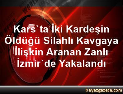 Kars'ta İki Kardeşin Öldüğü Silahlı Kavgaya İlişkin Aranan Zanlı İzmir'de Yakalandı