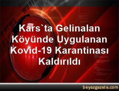 Kars'ta Gelinalan Köyünde Uygulanan Kovid-19 Karantinası Kaldırıldı