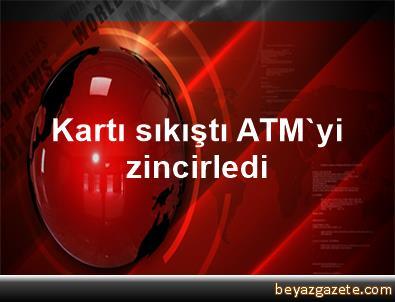 Kartı sıkıştı ATM'yi zincirledi