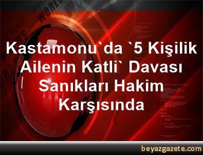 Kastamonu'da '5 Kişilik Ailenin Katli' Davası Sanıkları Hakim Karşısında
