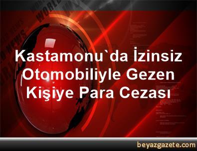 Kastamonu'da İzinsiz Otomobiliyle Gezen Kişiye Para Cezası