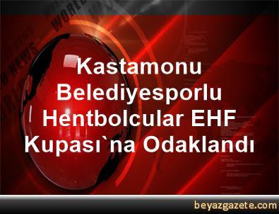 Kastamonu Belediyesporlu Hentbolcular EHF Kupası'na Odaklandı
