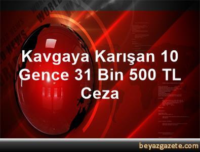 Kavgaya Karışan 10 Gence 31 Bin 500 TL Ceza