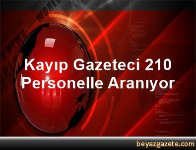 Kayıp Gazeteci 210 Personelle Aranıyor