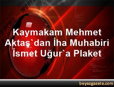 Kaymakam Mehmet Aktaş'dan İha Muhabiri İsmet Uğur'a Plaket