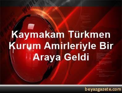Kaymakam Türkmen Kurum Amirleriyle Bir Araya Geldi