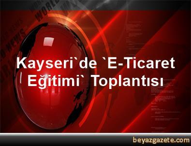 Kayseri'de 'E-Ticaret Eğitimi' Toplantısı