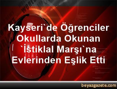 Kayseri'de Öğrenciler Okullarda Okunan 'İstiklal Marşı'na Evlerinden Eşlik Etti