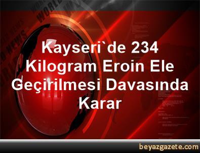 Kayseri'de 234 Kilogram Eroin Ele Geçirilmesi Davasında Karar