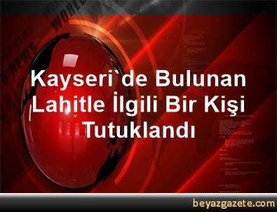 Kayseri'de Bulunan Lahitle İlgili Bir Kişi Tutuklandı