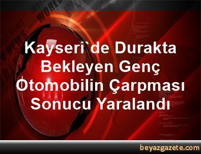 Kayseri'de Durakta Bekleyen Genç Otomobilin Çarpması Sonucu Yaralandı