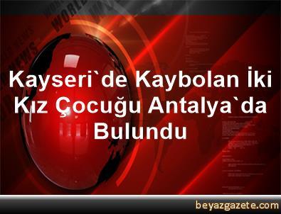 Kayseri'de Kaybolan İki Kız Çocuğu Antalya'da Bulundu