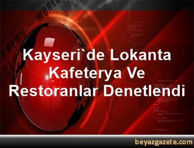 Kayseri'de Lokanta, Kafeterya Ve Restoranlar Denetlendi