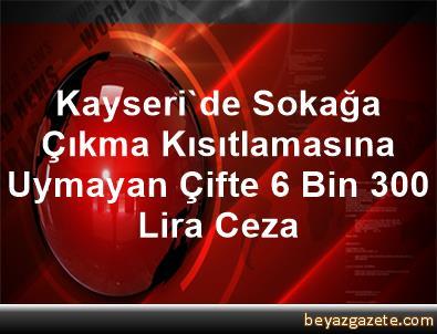 Kayseri'de Sokağa Çıkma Kısıtlamasına Uymayan Çifte 6 Bin 300 Lira Ceza