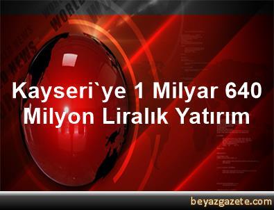 Kayseri'ye 1 Milyar 640 Milyon Liralık Yatırım