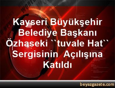 Kayseri Büyükşehir Belediye Başkanı  Özhaseki ''tuvale Hat'' Sergisinin  Açılışına Katıldı