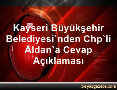 Kayseri Büyükşehir Belediyesi'nden Chp'li Aldan'a Cevap Açıklaması