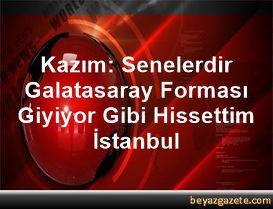 Kazım: Senelerdir Galatasaray Forması Giyiyor Gibi Hissettim İstanbul