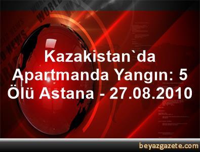 Kazakistan'da Apartmanda Yangın: 5 Ölü Astana - 27.08.2010