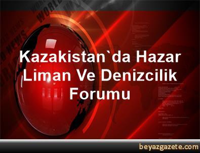 Kazakistan'da Hazar Liman Ve Denizcilik Forumu