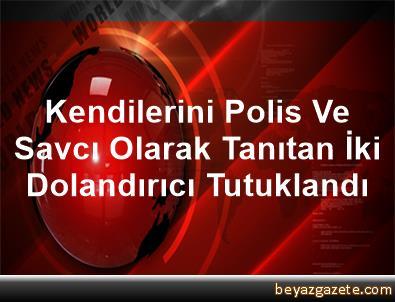 Kendilerini Polis Ve Savcı Olarak Tanıtan İki Dolandırıcı Tutuklandı
