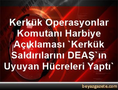 Kerkük Operasyonlar Komutanı Harbiye Açıklaması 'Kerkük Saldırılarını DEAŞ'ın Uyuyan Hücreleri Yaptı'