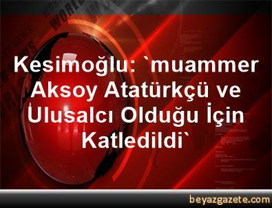 Kesimoğlu: 'muammer Aksoy Atatürkçü ve Ulusalcı Olduğu İçin Katledildi'