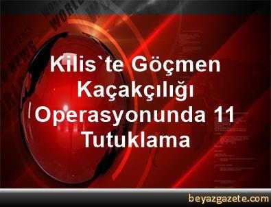 Kilis'te Göçmen Kaçakçılığı Operasyonunda 11 Tutuklama