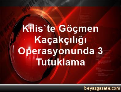 Kilis'te Göçmen Kaçakçılığı Operasyonunda 3 Tutuklama