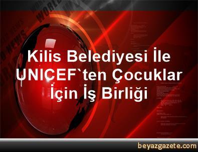 Kilis Belediyesi İle UNICEF'ten Çocuklar İçin İş Birliği