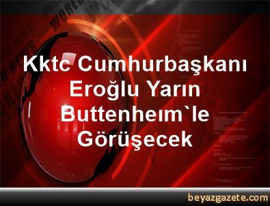 Kktc Cumhurbaşkanı Eroğlu Yarın Buttenheım'le Görüşecek