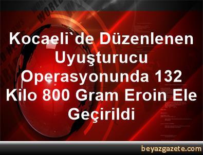 Kocaeli'de Düzenlenen Uyuşturucu Operasyonunda 132 Kilo 800 Gram Eroin Ele Geçirildi