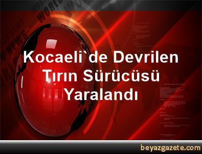 Kocaeli'de Devrilen Tırın Sürücüsü Yaralandı