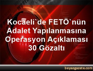 Kocaeli'de FETÖ'nün Adalet Yapılanmasına Operasyon Açıklaması 30 Gözaltı