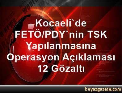 Kocaeli'de FETÖ/PDY'nin TSK Yapılanmasına Operasyon Açıklaması 12 Gözaltı