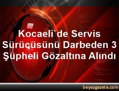 Kocaeli'de Servis Sürücüsünü Darbeden 3 Şüpheli Gözaltına Alındı
