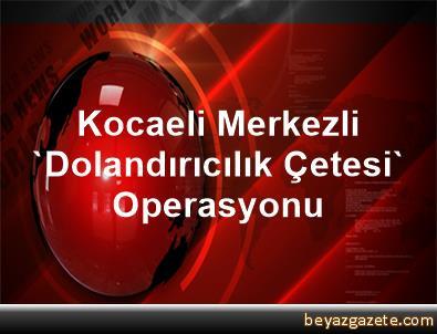 Kocaeli Merkezli 'Dolandırıcılık Çetesi' Operasyonu