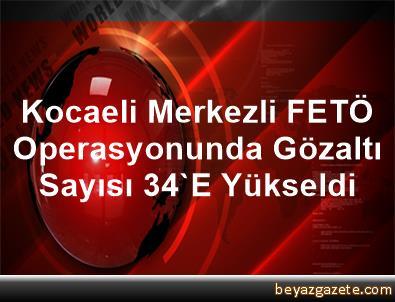 Kocaeli Merkezli FETÖ Operasyonunda Gözaltı Sayısı 34'E Yükseldi