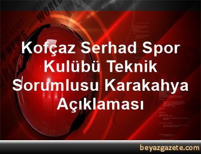 Kofçaz Serhad Spor Kulübü Teknik Sorumlusu Karakahya Açıklaması