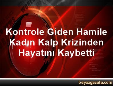 Kontrole Giden Hamile Kadın Kalp Krizinden Hayatını Kaybetti