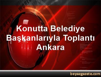 Konutta Belediye Başkanlarıyla Toplantı Ankara