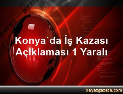 Konya'da İş Kazası Açıklaması 1 Yaralı