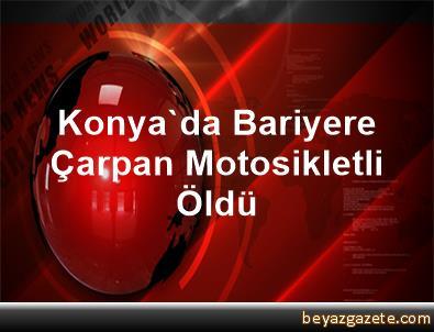 Konya'da Bariyere Çarpan Motosikletli Öldü