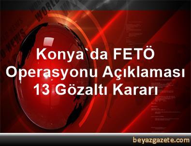 Konya'da FETÖ Operasyonu Açıklaması 13 Gözaltı Kararı