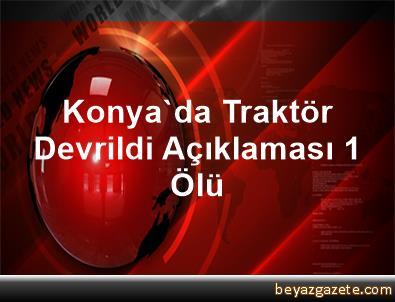 Konya'da Traktör Devrildi Açıklaması 1 Ölü