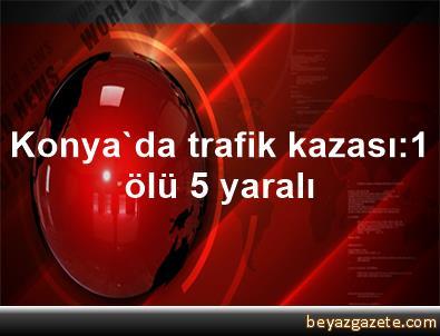 Konya'da trafik kazası:1 ölü 5 yaralı